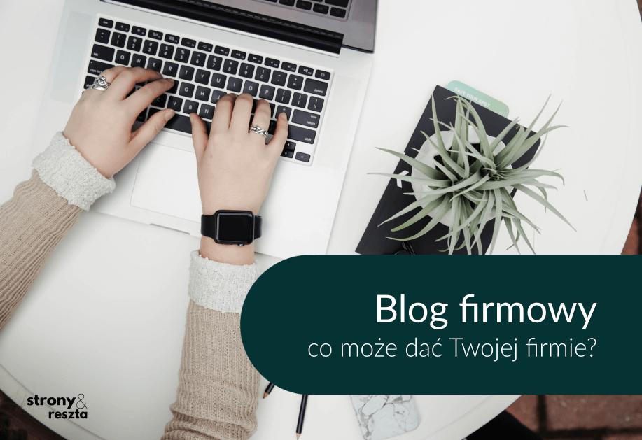 Blog firmowy - co da Twojej firmie?